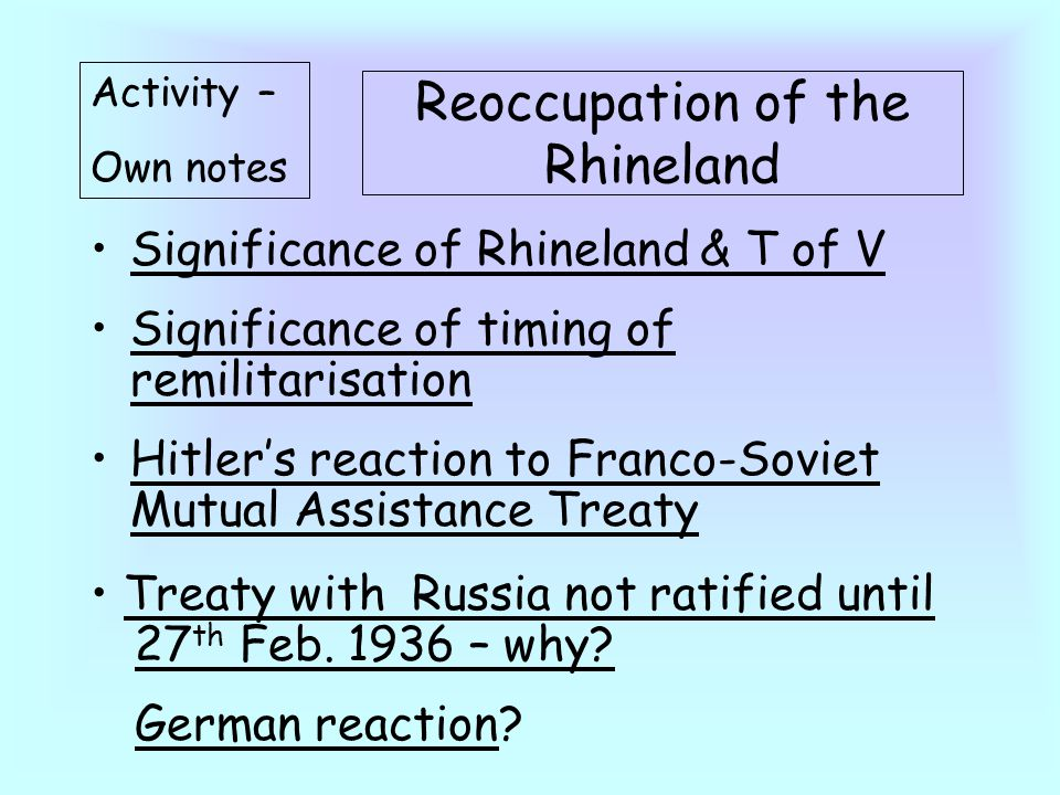 Reoccupation of the Rhineland Significance of Rhineland & T of V Significance of timing of remilitarisation Hitler's reaction to Franco-Soviet Mutual Assistance Treaty Activity – Own notes Treaty with Russia not ratified until 27 th Feb.