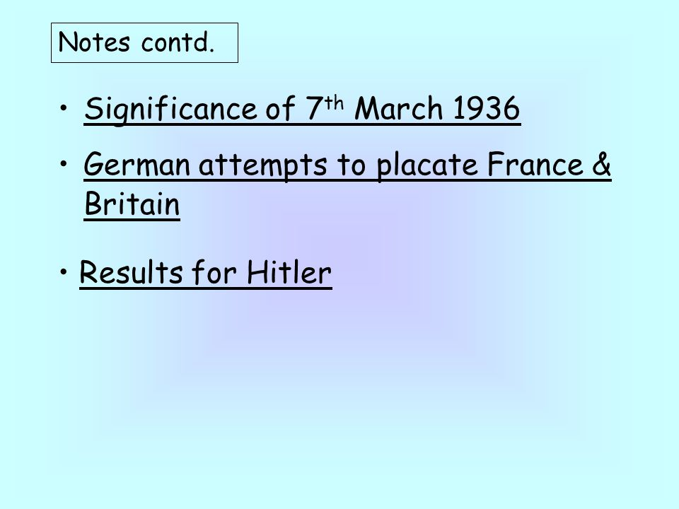 Significance of 7 th March 1936 German attempts to placate France & Britain Notes contd.