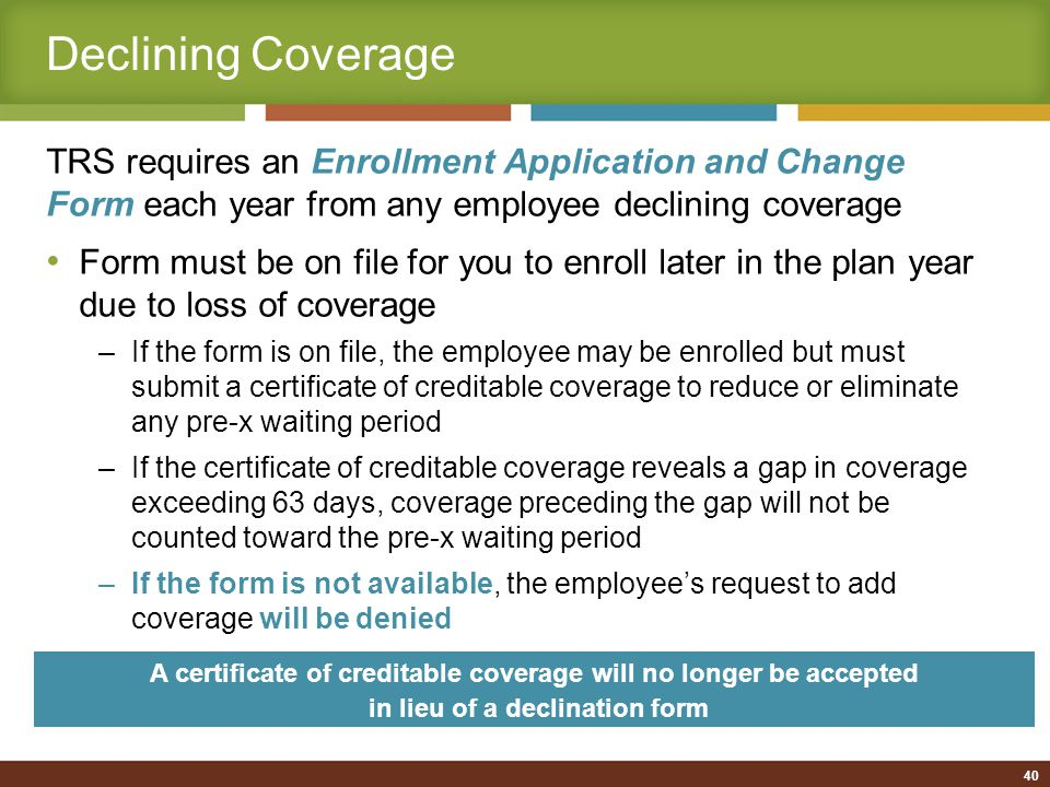 Making Changes/Special Enrollment Events Effective September 1, 2011, TRS will no longer opt out of HIPAA (TRS-ActiveCare is currently exempt) Enrollees may make plan changes during the plan year due to a special enrollment event Individuals who voluntarily drop coverage during the plan year may now re-enroll during the plan year due to a special enrollment event Special enrollment event/family status change: Marriage, divorce (resulting in a loss of coverage), birth, adoption or placement for adoption, or if an individual with other health insurance coverage involuntarily loses that coverage Common law marriage: Not considered a special enrollment event unless there is a Declaration of Common Law Marriage filed with an authorized government agency 41