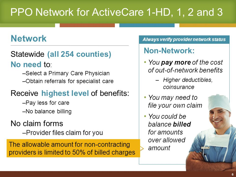 7 PPO Plan Overview (Network Level of Benefits) Services ActiveCare 1-HDActiveCare 1ActiveCare 2ActiveCare 3 Deductible (individual/family) $2,400/$2,400$1,200/$3,000$750/$2,250$300/$900 Out-of-Pocket Maximum (individual/family; does not include deductibles) $3,000/$5,000$2,000/$6,000 $1,000 per individual Coinsurance (Plan pays/ participant pays) 80% / 20% Office Visit Copay20% after deductible $30 for primary $50 for specialist $20 for primary $30 for specialist New for 2011-2012: ActiveCare 2 deductible increased and ActiveCare 3 now has a deductible for in-network care Primary means care provided by family practitioners, internists, OB/GYNs and pediatricians.