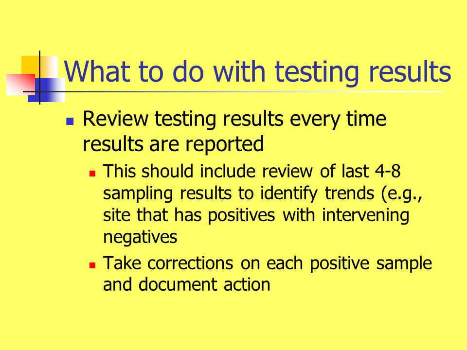 What to do with testing results (cont'd) Organize testing results in one location (folder, three-ring binder) Include documentation of corrections in same location Conduct regular (quarterly, yearly; depends on testing frequency & volume) review of testing results Tabulate and evaluate long-term trends