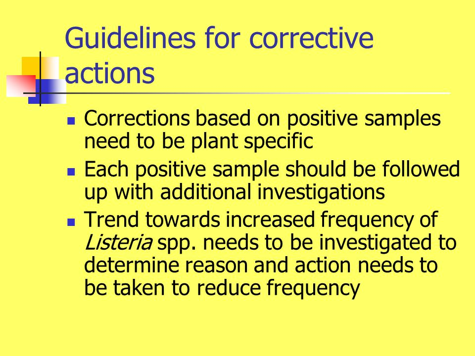 Guidelines for corrective actions(cont'd) Additional samples should be taken from environmental area that showed positive results Additional positive samples after corrections need follow up with intensified cleaning and re-testing Problems areas may have to be shut down temporarily Consider if a test and hold program is needed