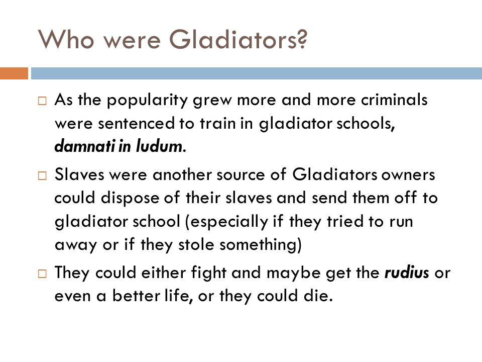 The Gladiators  Those gladiators who received the rudius could come back to the games any time they wanted, some emperors even added a prize for those who came back.