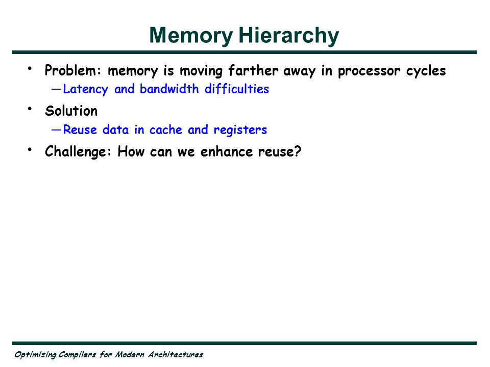 Optimizing Compilers for Modern Architectures Memory Hierarchy Problem: memory is moving farther away in processor cycles —Latency and bandwidth difficulties Solution —Reuse data in cache and registers Challenge: How can we enhance reuse.