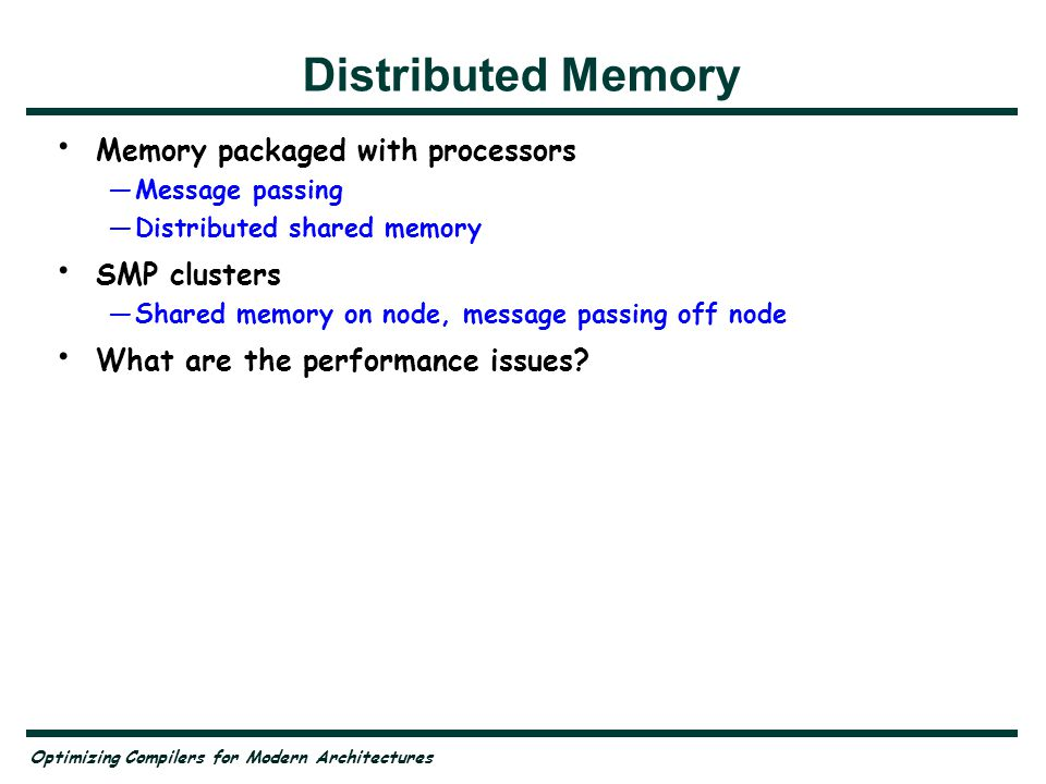 Optimizing Compilers for Modern Architectures Distributed Memory Memory packaged with processors —Message passing —Distributed shared memory SMP clusters —Shared memory on node, message passing off node What are the performance issues.
