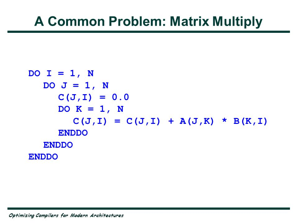 Optimizing Compilers for Modern Architectures Problem for Pipelines Inner loop of matrix multiply is a reduction Solution: —work on several iterations of the J-loop simultaneously