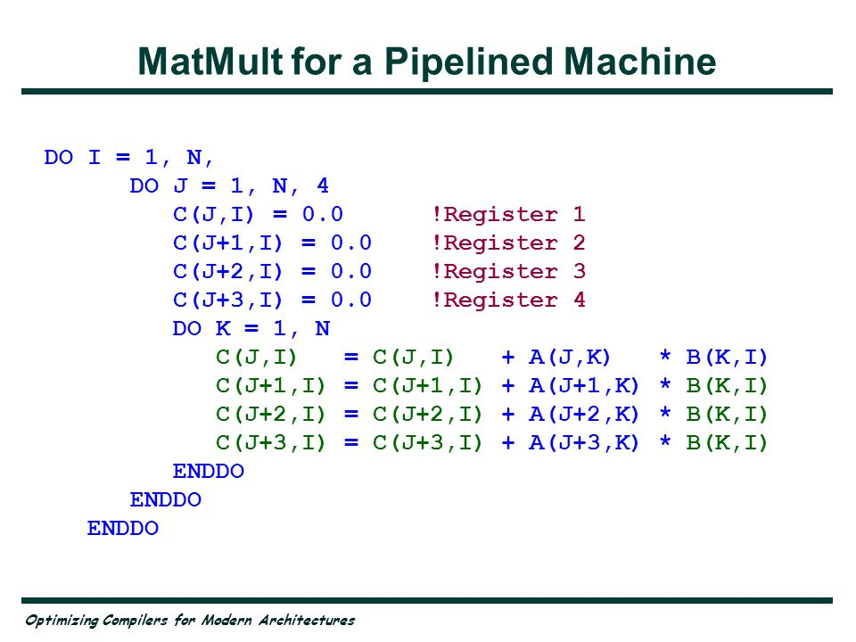 Optimizing Compilers for Modern Architectures Matrix Multiply on Vector Machines DO I = 1, N DO J = 1, N C(J,I) = 0.0 DO K = 1, N C(J,I) = C(J,I) + A(J,K) * B(K,I) ENDDO