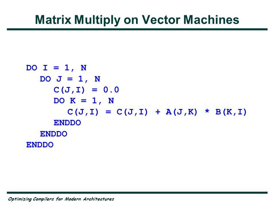 Optimizing Compilers for Modern Architectures Problems for Vectors Inner loop must be vector —And should be stride 1 Vector registers have finite length (Cray: 64 elements) —Would like to reuse vector register in the compute loop Solution —Strip mine the loop over the stride-one dimension to 64 —Move the iterate over strip loop to the innermost position –Vectorize it there