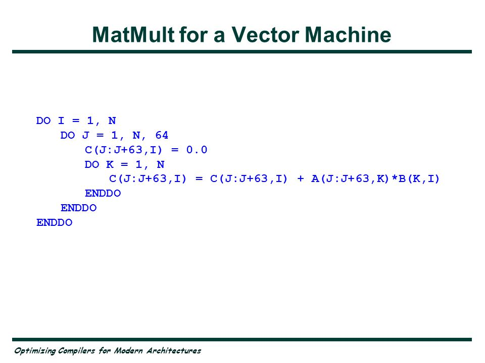 Optimizing Compilers for Modern Architectures Matrix Multiply on Parallel SMPs DO I = 1, N DO J = 1, N C(J,I) = 0.0 DO K = 1, N C(J,I) = C(J,I) + A(J,K) * B(K,I) ENDDO