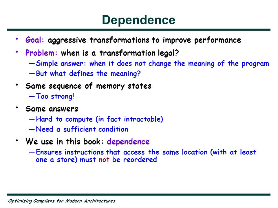 Optimizing Compilers for Modern Architectures Summary Modern computer architectures present many performance challenges Most of the problems can be overcome by transforming loop nests —Transformations are not obviously correct Dependence tells us when this is feasible —Most of the book is about how to use dependence to do this