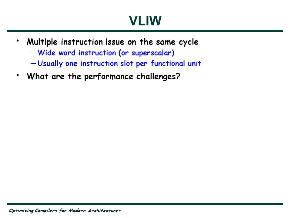 Optimizing Compilers for Modern Architectures VLIW Multiple instruction issue on the same cycle —Wide word instruction (or superscalar) —Usually one instruction slot per functional unit What are the performance challenges.