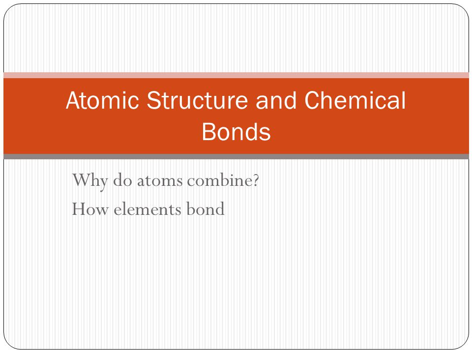 Why do Atoms Combine Atomic Structure Center of atom is nucleus where protons and neutrons found (almost all of atoms mass is found here) Electron cloud positive nucleus (protons) surrounded by a cloud of negative (electrons) path of electrons are not predictable, rather can be found in predictable shells for a neutral atom, there is equal number of protons and electrons….