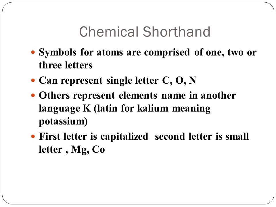 Symbols for Compounds Utilizes symbols of atoms in compounds and the number of each atoms within the compound or molecule NaCl refers to one atom of sodium and one atom of chlorine H 2 O: 2 atoms of hydrogen and one atom of oxygen (the 2 represents a subscript indicating number of H atoms)