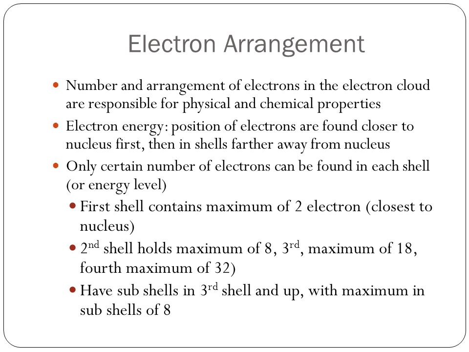 Energy steps Electrons in the 1 st energy level contains lowest amount of energy Electrons farther away have greater energy levels and are easier to remove from atom To calculate the maximum number of electrons found in an energy level use the formula 2n 2 ( n equals the number of the energy level) It takes less energy to remove electrons that are farther away from nucleus, than those closer to nucleus