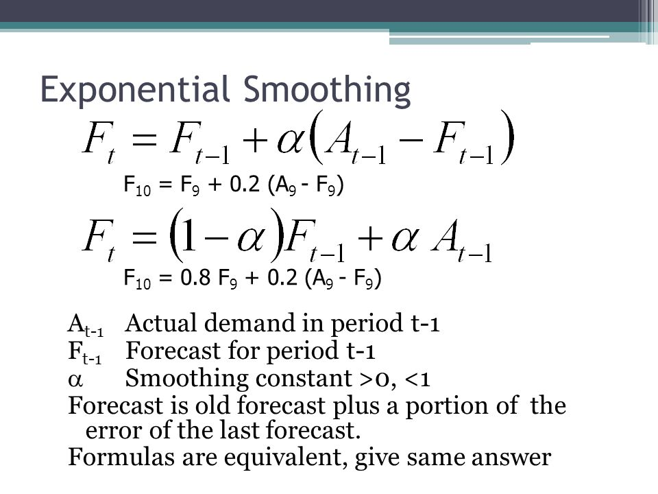 Exponential Smoothing Smoothing Constant between 0.1-0.3 Easier to compute than moving average Most widely used forecasting method, because of its easy use F 1 = 1,050,  = 0.05, A 1 = 1,000 F 2 = F1 +  (A 1 - F 1 ) = 1,050 + 0.05(1,000 – 1,050) = 1,050 + 0.05(-50) = 1,047.5 units BTW, we have to make a starting forecast to get started.