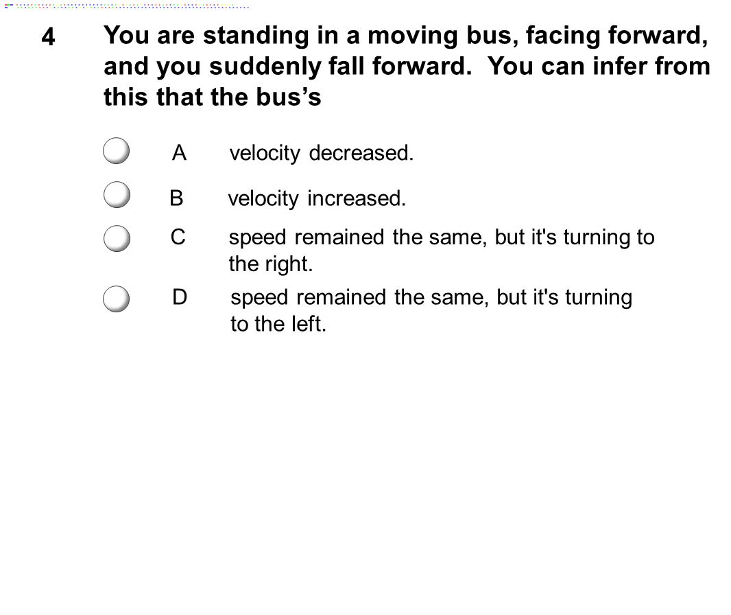 5 You are standing in a moving bus, facing forward, and you suddenly fall forward as the bus comes to an immediate stop.