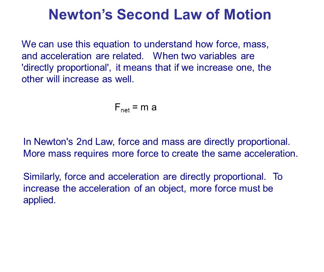 We can rearrange this equation to see how mass is related to acceleration: Newton's Second Law of Motion a = F net m Acceleration is directly proportional to force and inversely proportional to mass.