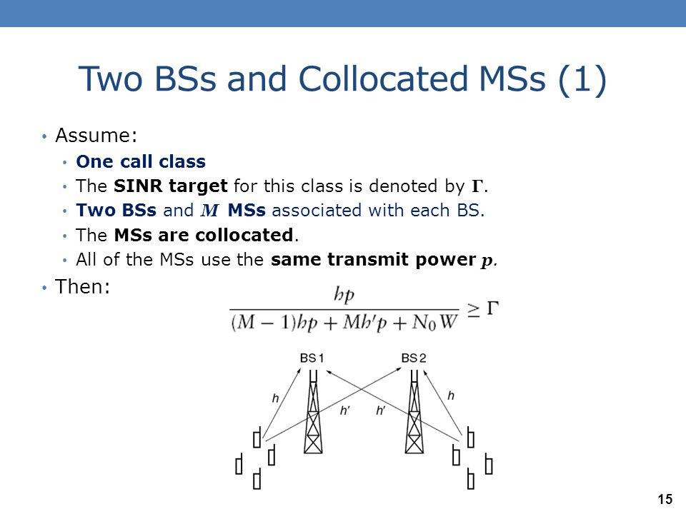 Two BSs and Collocated MSs (2) If Mh p= Q (Total received power at a BS from the MSs associated with it) and Mh 'p= ν Q (Total received power at a BS from the MSs not associated with it) then: Re-arranging: We need to assign a transmit power p to each MS so that this inequality is satisfied.