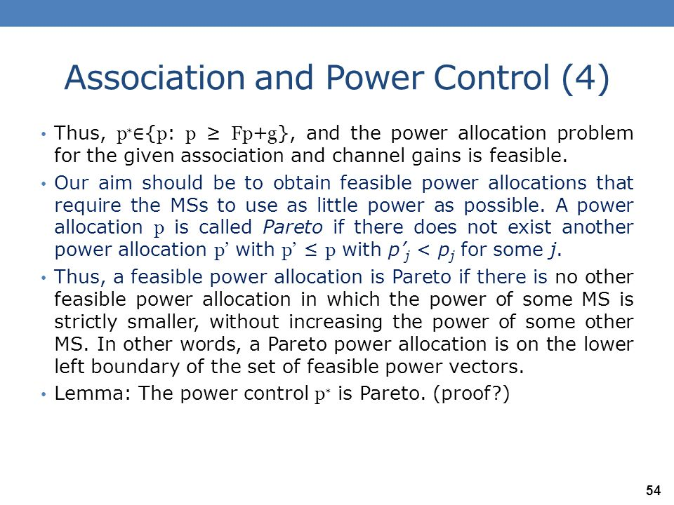 Association and Power Control (5) We have learned that: if the Perron-Frobenius eigenvalue of F is less than 1, then there exists a feasible power allocation p ∗ such that p ∗ =Fp ∗ + g that such a power allocation (i.e., p ∗ for which p ∗ =Fp ∗ +g ) is Pareto.