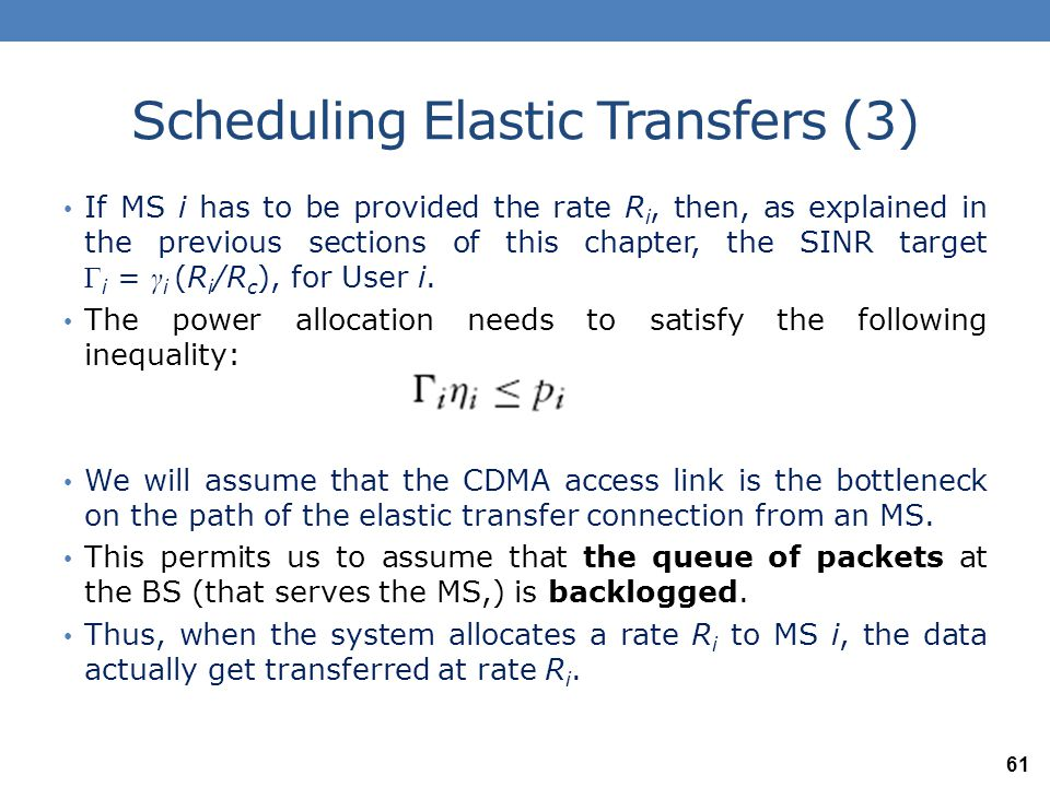 Scheduling Elastic Transfers (4) Further, since γ i and the chip rate R c are fixed, Γ i is proportional to R i, and, hence, we can think of Γ i as equivalent to the rate performance provided to MS i.