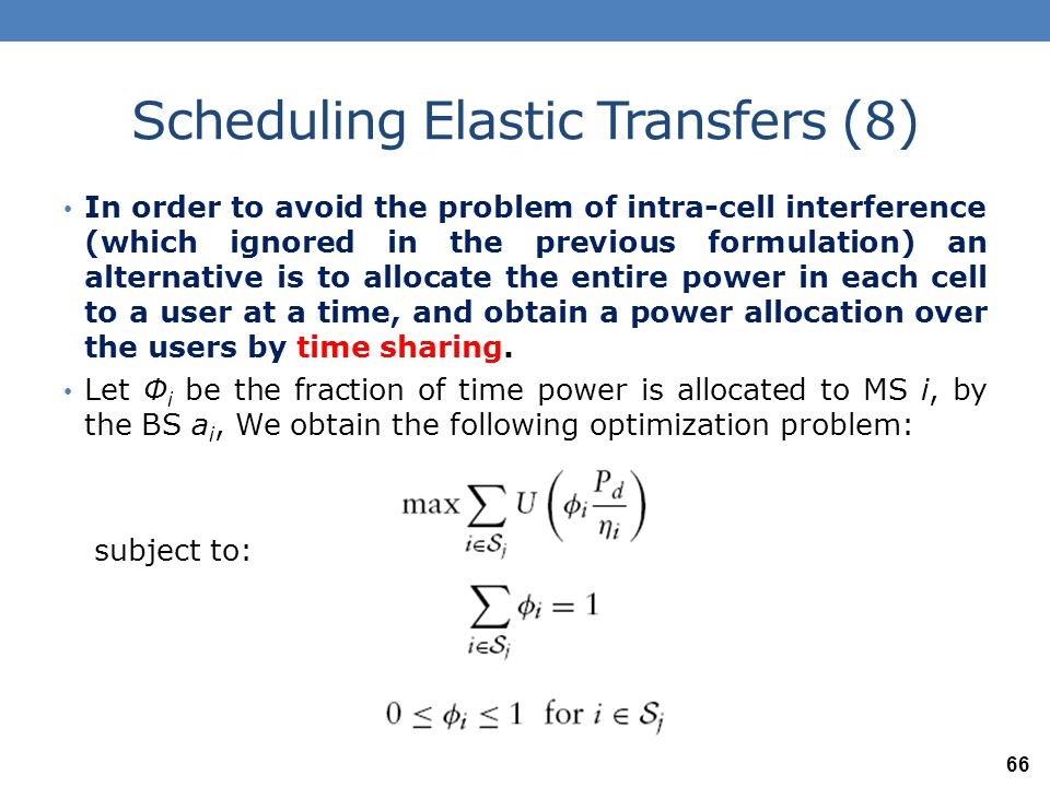 Scheduling Elastic Transfers (9) For the utility function U ( ・ ) = Ln ( ・ ), it can be shown that this problem, too, yields the same proportionally fair solution, Γ i = P d /(m j η i ) One might expect that the rate allocation provided by the log-utility function yields a smaller total rate, while providing some fairness between users.