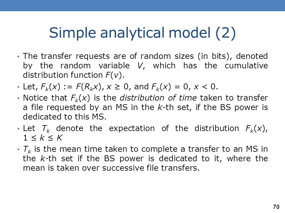Simple analytical model (3) Let T the average time to transfer a file, if the BS power is dedicated to this transfer, where the average is over MSs and over transfers: Now the file transfer requests from the MSs in the k-th set can be viewed as bringing an amount of time distributed as F k (t) to be served by the downlink CDMA server.