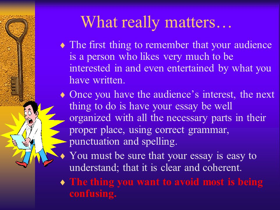 What really matters…  The first thing to remember that your audience is a person who likes very much to be interested in and even entertained by what you have written.