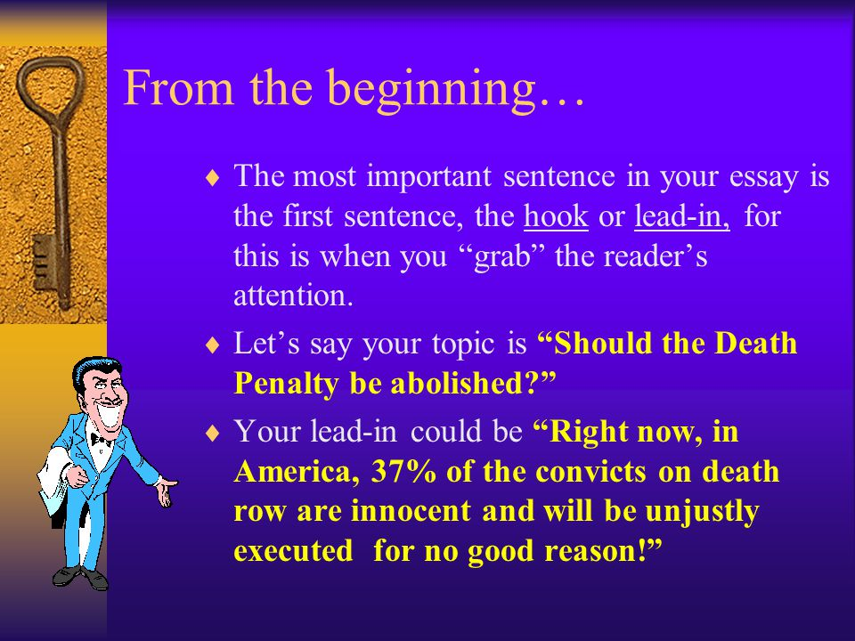 From the beginning…  The most important sentence in your essay is the first sentence, the hook or lead-in, for this is when you grab the reader's attention.