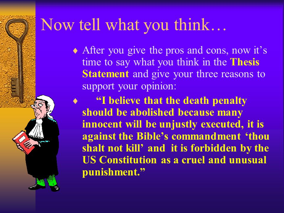 Now tell what you think…  After you give the pros and cons, now it's time to say what you think in the Thesis Statement and give your three reasons to support your opinion:  I believe that the death penalty should be abolished because many innocent will be unjustly executed, it is against the Bible's commandment 'thou shalt not kill' and it is forbidden by the US Constitution as a cruel and unusual punishment.