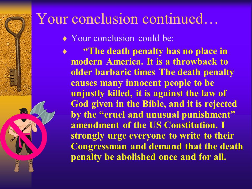 Your conclusion continued…  Your conclusion could be:  The death penalty has no place in modern America.