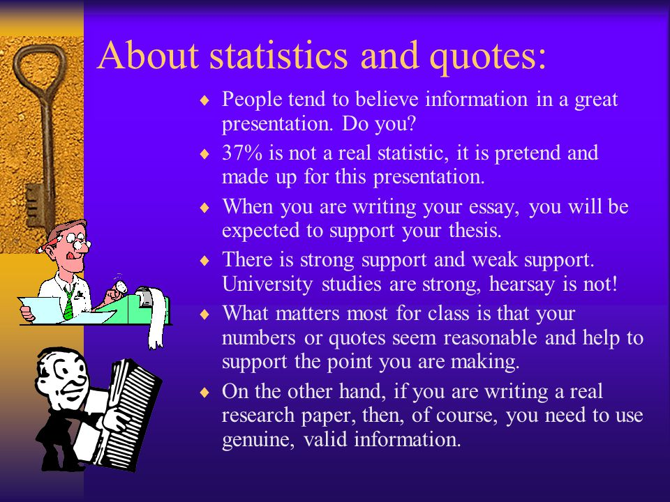 About statistics and quotes:  People tend to believe information in a great presentation.