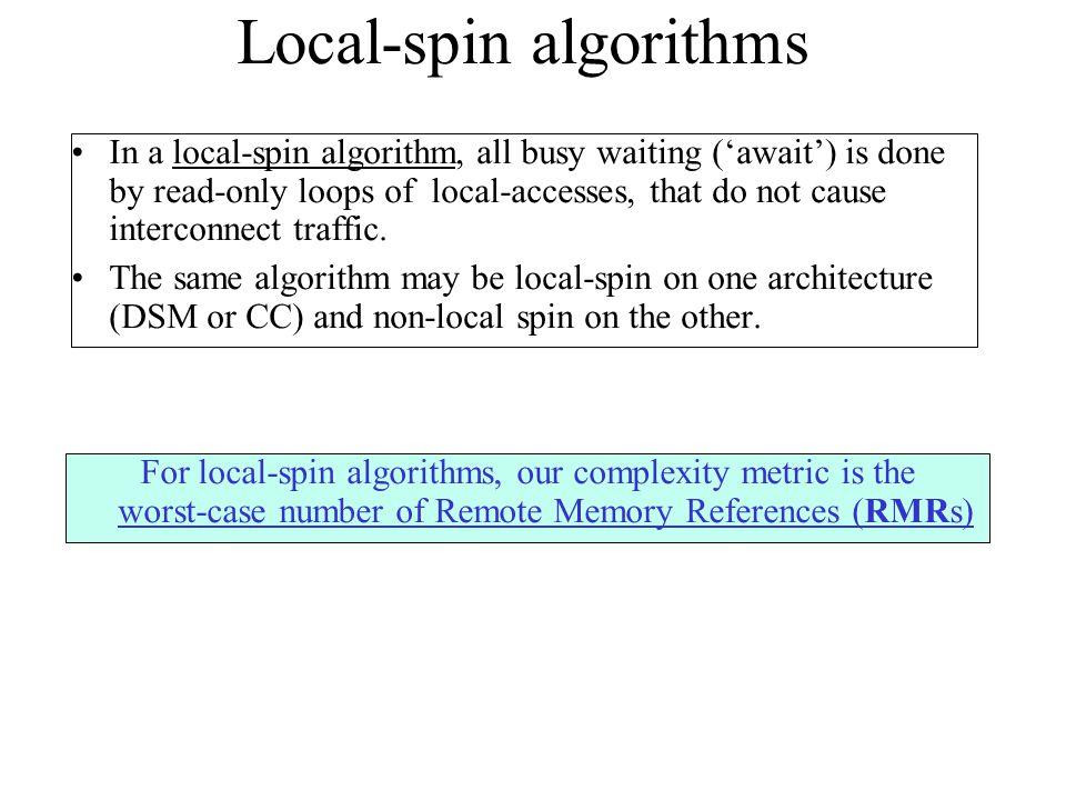 Peterson's 2-process algorithm Program for process 1 1.b[1]:=true 2.turn:=1 3.await (b[0]=false or turn=0) 4.CS 5.b[1]:=false Program for process 0 1.b[0]:=true 2.turn:=0 3.await (b[1]=false or turn=1) 4.CS 5.b[1]:=false Is this algorithm local-spin on a DSM machine.