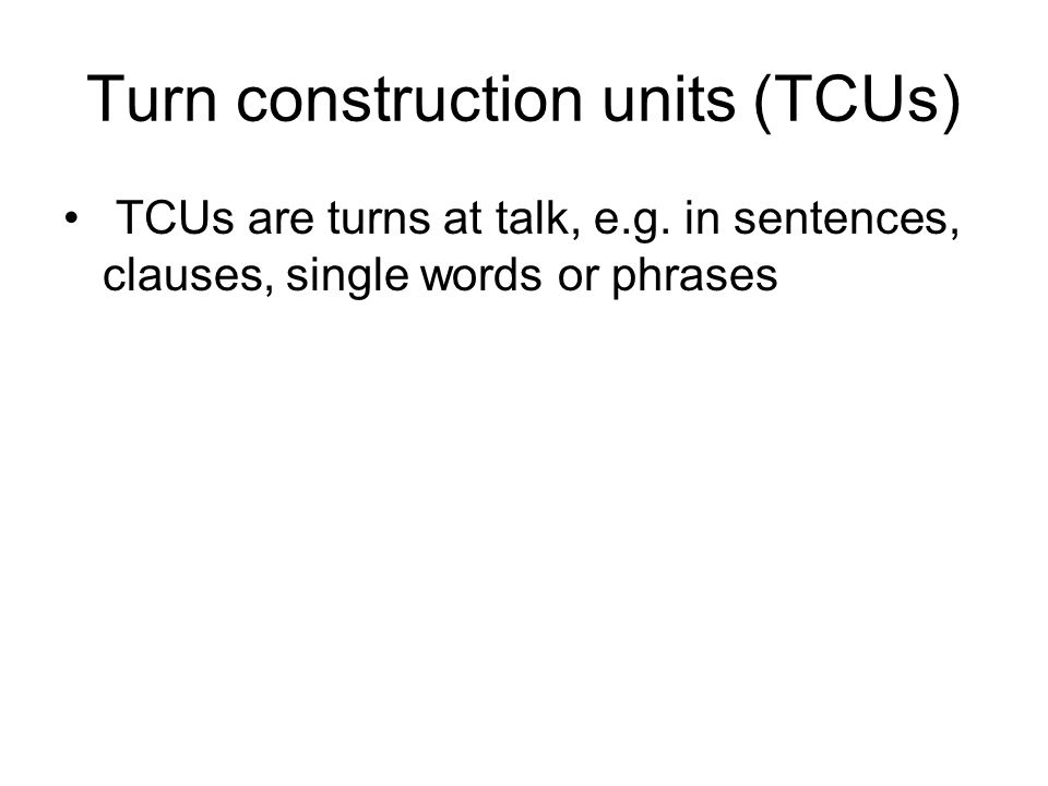 The two components of the turn- taking model 1: TCUs have the property of projectability: it is possible for participants to project, in the course of TCU, what sort of unit it is and at what point it is likely to end.