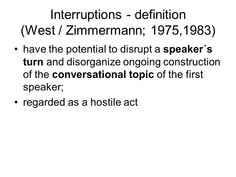 Interruptions - definition (West / Zimmermann; 1975,1983) A second speaker begins speaking at what could not be a TRP; a violation of the first speaker´s turn; a device for exercising power and control in a conversation; a deep intrusion & penetration of first speaker´s utterance;