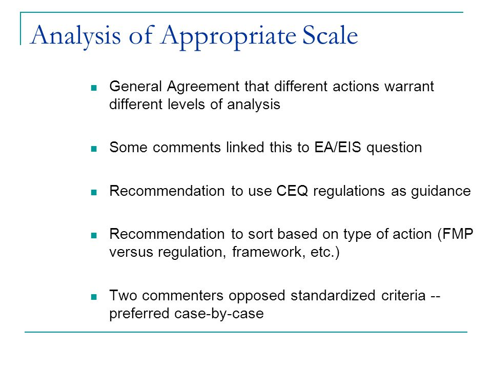 Eliminating EA/EIS Distinction Retain the EA/EIS distinction: 4 commenters support retaining - a known quantity for scaling New language could mean litigation and uncertainty Eliminate the Distinction Fisheries Survival Fund noted that this could stop litigation about whether the EA or EIS should have been prepared, but wanted to ensure there would be some form of scaling the analysis to appropriate level