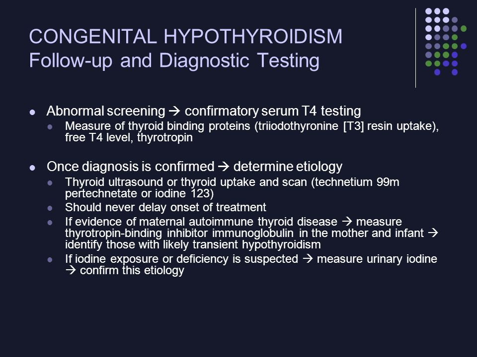 CONGENITAL HYPOTHYROIDISM Brief Overview of Disease Management Levothyroxine is the treatment of choice Recommended starting dose is 10 to 15  g/kg per day Initial dose should correct hypothyroxinemia as rapidly as possible Treatment can be started after confirmatory studies are obtained, pending results Treatment goals Keep T4 (10–16  g/dL ) or free T4 (1.2–2.3 ng/dL) in the upper half of the reference range Thyrotropin in the reference range (6 mU/L)