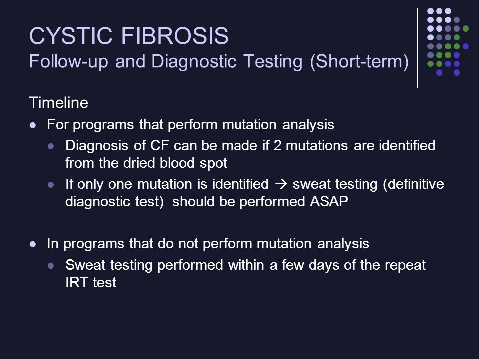 CYSTIC FIBROSIS Follow-up and Diagnostic Testing (Short-term) Test and Procedures Sweat testing should be performed at > 1 week of age Almost all term infants will have adequate sweat amounts by that time Sweat collection inadequate in preterm infants  mutation analysis can be performed Sweat chloride > 40 mmol/L required for the diagnosis of CF in the newborn Values > 30 mmol/L  follow-up In programs that perform mutation analysis, confirmatory sweat testing should be obtained even in infants who test positive for 2 mutations