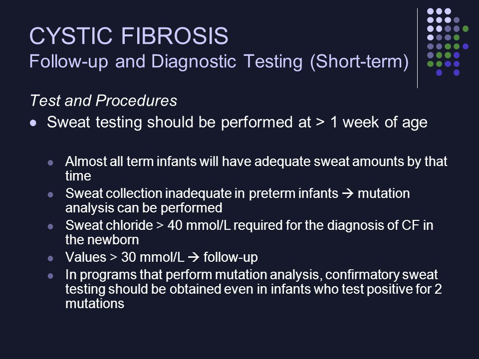CYSTIC FIBROSIS Brief Overview of Disease Management Nutrition - important focus of management beginning in infancy Test for fecal elastase may allow determination of need for pancreatic enzyme supplementation Pancreatic enzyme, fat-soluble vitamin, and salt supplementation will be started in most infants at diagnosis Outpatient regimens increasingly complex with age: inhaled medications, nutritional supplements, attention to secretion clearance, and a number of ongoing oral medications to be taken daily Patients with pulmonary exacerbation require hospitalization to receive IV antibiotic therapy and intensive secretion clearance