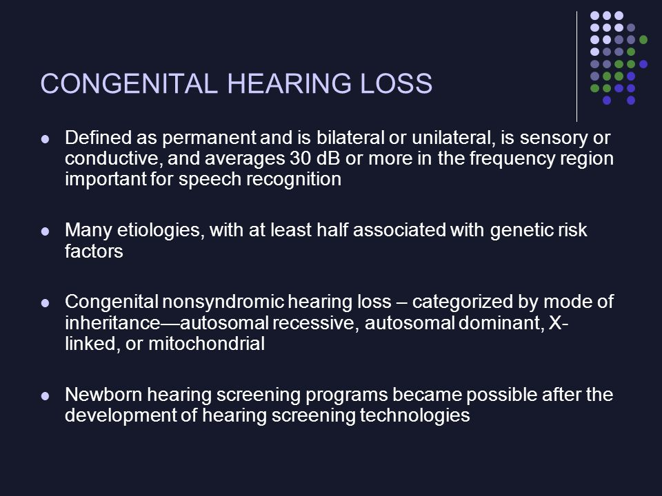 CONGENITAL HEARING LOSS Prevalence Varies depending on the criteria used to define the different degrees of hearing loss and the characteristics of the studied population Also depends on race, birth weight, and other risk factors Profound and permanent congenital hearing loss: ~ 1 in 1000 births Clinical Manifestations The spectrum ranges from mild to profound hearing loss In syndromic hearing loss, the pathology may be conductive and/or sensorineural, unilateral or bilateral, symmetrical or asymmetrical, and progressive or stable In nonsyndromic hearing impairment, pathology is usually sensorineural