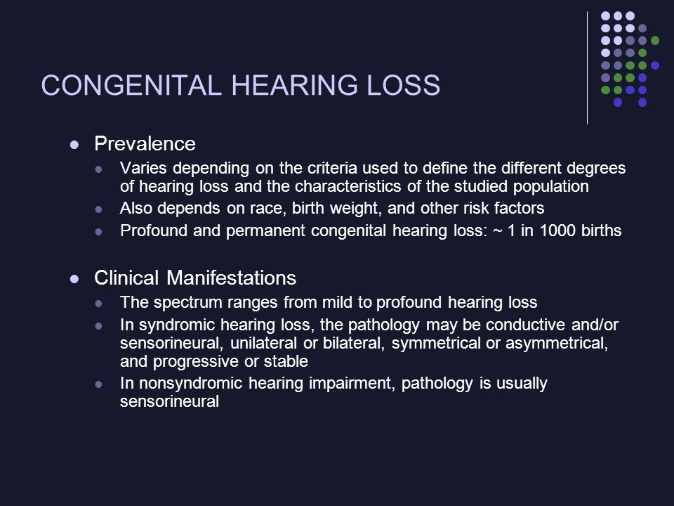 CONGENITAL HEARING LOSS Pathophysiology ~50% of the cases of CHL are thought to be attributable to environmental factors Acoustic trauma, ototoxic drug exposure [aminoglycosides], bacterial or viral infections such as rubella or CMV) Remaining cases are attributable to genetic mutations ~70% are nonsyndromic (the deafness is not associated with other clinical findings that define a recognized syndrome) and, therefore, clinically undetectable at birth 30%, 1 of more than 400 forms of syndromic deafness can be diagnosed because of associated clinical findings