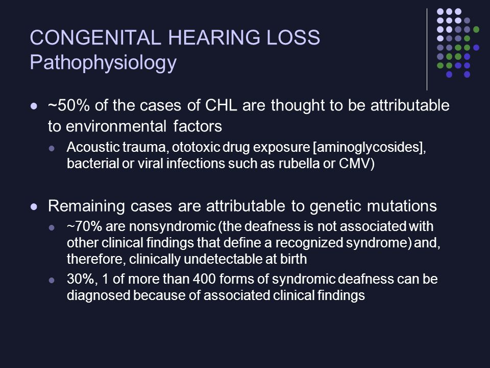 CONGENITAL HEARING LOSS Inheritance ~ 77% of syndromic hearing impairment is autosomal recessive, 22% is autosomal dominant, and 1% is X-linked Autosomal recessive congenital nonsyndromic hearing impairment  profound prelingual deafness Dominant mutations  more variable phenotype > 90% of children with congenital profound autosomal recessive congenital nonsyndromic hearing impairment are born to parents with normal hearing 10% or less are born to deaf parents More genes and mutations await discovery  this knowledge may lead to mutation-specific therapies that can delay or prevent certain forms of genetic deafness