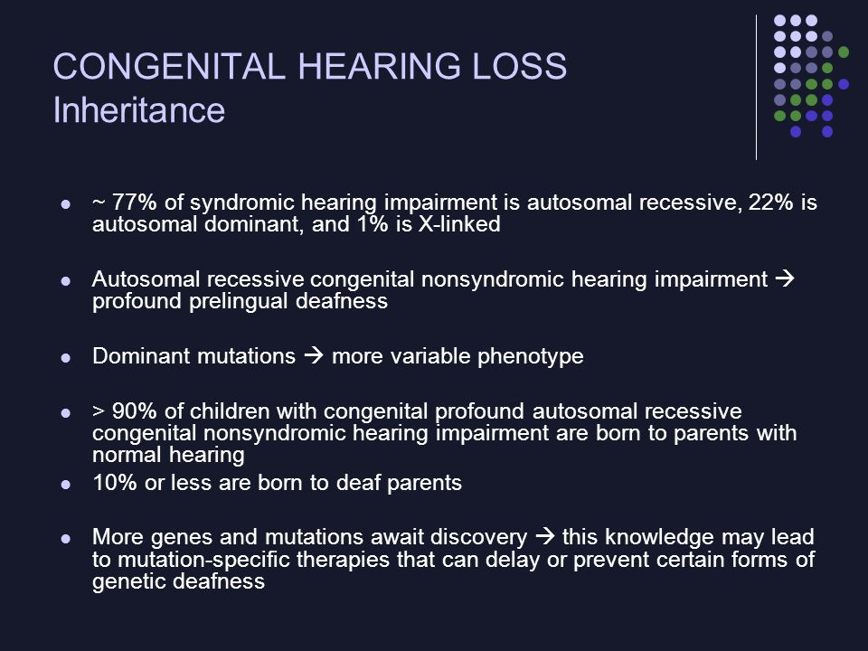 CONGENITAL HEARING LOSS Benefits of Newborn Screening Identify those infants with hearing loss early for prompt intervention to diminish the morbidity associated with CHL Left undetected and untreated, hearing impairment  affect speech and many other cognitive abilities For children without risk factors, hearing loss frequently escapes detection until the age when hearing children normally begin to talk (9 months or older) Auditory stimulation during the first 6 months of life is critical to development of speech and language skills.