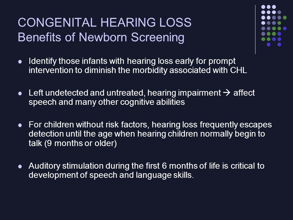 CONGENITAL HEARING LOSS Benefits of Newborn Screening Children who are identified early as having hearing loss and receive intensive early intervention perform better on school- related measures Reading, arithmetic, vocabulary, articulation, percent of the child's communication understood by non–family members, social adjustment, and behavior Early intervention  improvements in receptive language and prevented developmental delays The efficacy of universal newborn hearing screening to improve long-term language outcomes remains uncertain