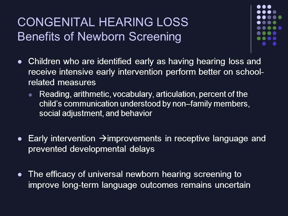 CONGENITAL HEARING LOSS Screening Computerized equipment: automated auditory brainstem response (AABR), distortion product otoacoustic emissions (OAEs), or transient evoked OAEs Performed before discharge from the nursery Screening with AABR Soft earphones through which a series of soft clicks are introduced, usually at the 30- to 40-dB level An auditory brainstem response detected through electrodes attached to the infant's forehead and neck indicates that there is no significant sensorineural hearing loss