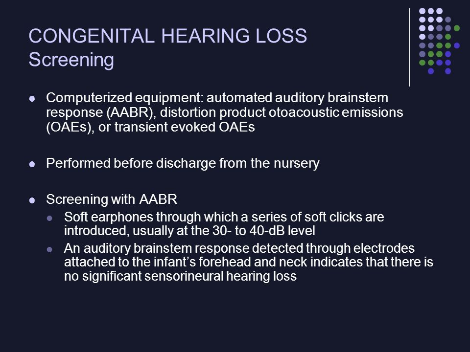 CONGENITAL HEARING LOSS OAE technology A tiny microphone that detects sounds generatedcby the outer hair cells of the cochlea is introducedcinto the infant's auditory canal Presence of those sounds indicates a functioning inner, middle, and outer ear AABR more expensive and must be used in a quiet setting OAE screening may result in higher false-+ rates if the infant's ear canal is blocked by fluid or debris Some hospitals use a combination of screening tests or repeat the OAE screening