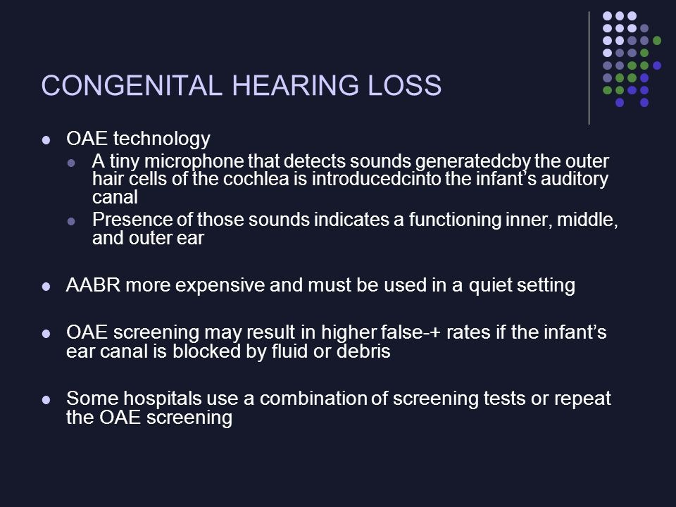 CONGENITAL HEARING LOSS Follow-up and Diagnostic Testing Infants who do not pass the screening Rescreened before discharge or Given an appointment for rescreening as outpatients Results of the screening are generally transmitted to the PCP, to the parents, and to the state health department Failure to pass the screening Recommendation for referral to a qualified audiologist for confirmatory testing for congenital hearing loss