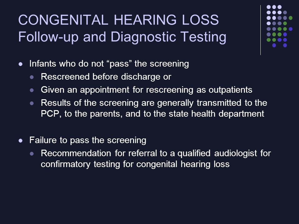 CONGENITAL HEARING LOSS Follow-up and Diagnostic Testing Appropriate and timely diagnosis and intervention continue to be a major challenge Attrition rates as high as 50% Linkages between hospital-based screening programs and early intervention programs may not be well established Data management and tracking of infants through the screening and diagnostic process also may be in the developmental stage