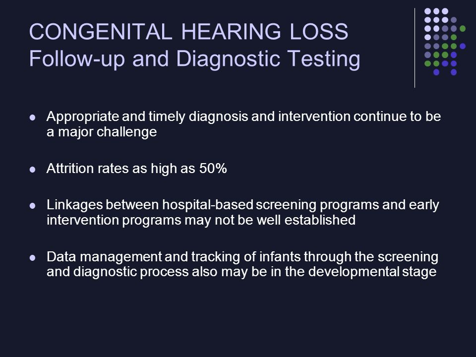 CONGENITAL HEARING LOSS Brief Overview of Disease Management Comprehensive pediatric and genetic evaluation Core personnel: individuals with expertise in the genetics of hearing loss, dysmorphology, audiology, otolaryngology, genetic counseling Other types of professional expertise also may be needed: professionals with experience with syndromal hearing loss (eg, ophthalmology, cardiology, nephrology, neurology) Goal of the genetic evaluation is to attempt to distinguish isolated or simplex cases, in which the risk of deafness in subsequent offspring may be 25%, from sporadic cases, which have a low risk of recurrence.