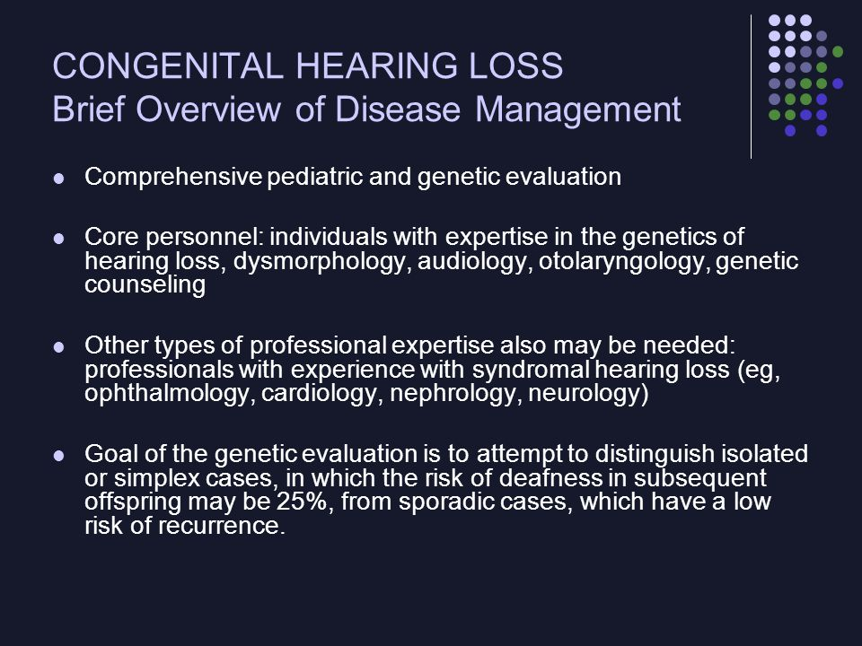 CONGENITAL HEARING LOSS Brief Overview of Disease Management After diagnosis of hearing loss, continuity of care for the affected infant is important to reduce morbidity The pediatrician should ensure referral to the state early intervention program and/or the state program for children with special health care needs as appropriate Referral to these programs at hospital discharge helps to minimize loss to follow-up
