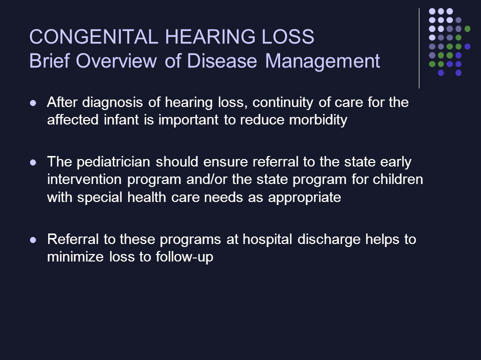CONGENITAL HEARING LOSS Current Controversy The US Preventive Services Task Force did not find evidence for the benefit of (nor evidence against the benefit of) universal newborn hearing screening Among low-risk infants, the prevalence of hearing impairment was very low, and substantial numbers of infants would be misclassified Evidence for the efficacy of early intervention for patients diagnosed by screening was incomplete